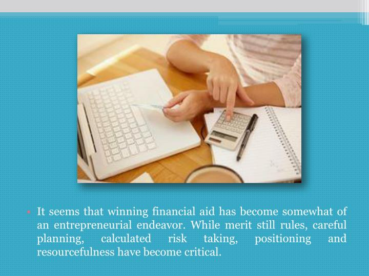 It seems that winning financial aid has become somewhat of an entrepreneurial endeavor. While merit still rules, careful planning, calculated risk taking, positioning and resourcefulness have become critical.