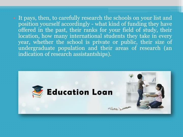 It pays, then, to carefully research the schools on your list and position yourself accordingly - what kind of funding they have offered in the past, their ranks for your field of study, their location, how many international students they take in every year, whether the school is private or public, their size of undergraduate population and their areas of research (an indication of research assistantships).