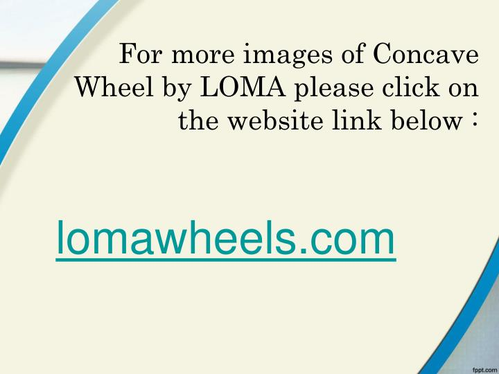 For more images of Concave Wheel by LOMA please click on the website link below :