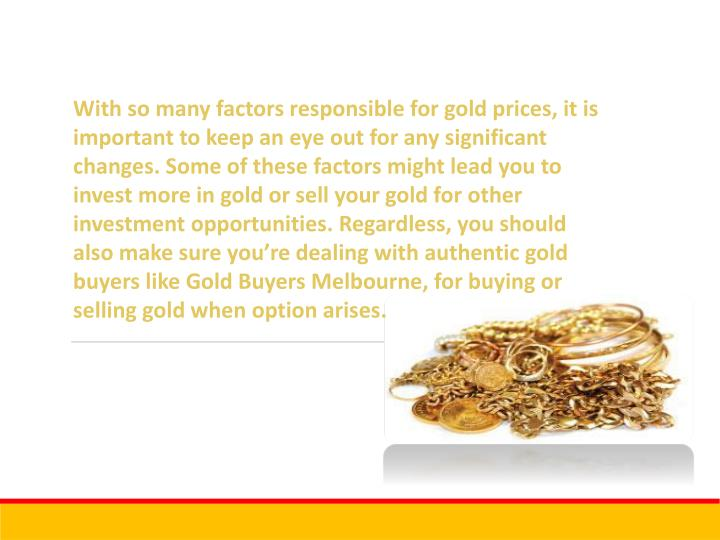 With so many factors responsible for gold prices, it is important to keep an eye out for any significant changes. Some of these factors might lead you to invest more in gold or sell your gold for other investment opportunities. Regardless, you should also