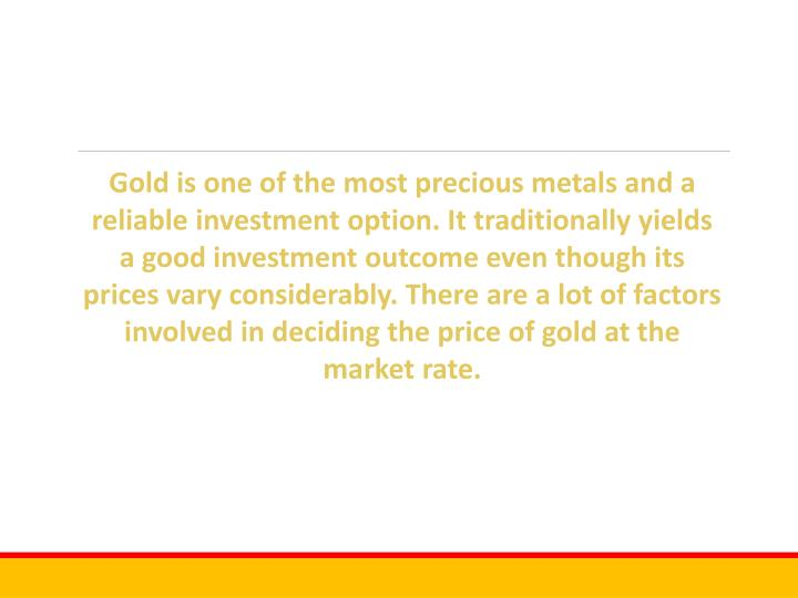 Gold is one of the most precious metals and a reliable investment option.