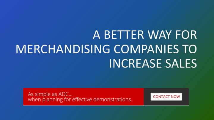 A BETTER WAY FOR MERCHANDISING COMPANIES TO INCREASE SALES