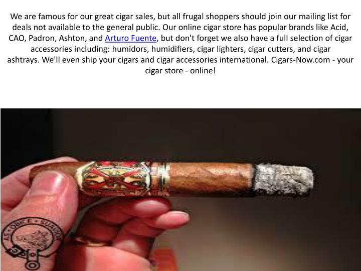 We are famous for our great cigar sales, but all frugal shoppers should join our mailing list for deals not available to the general public. Our online cigar store has popular brands like Acid, CAO,