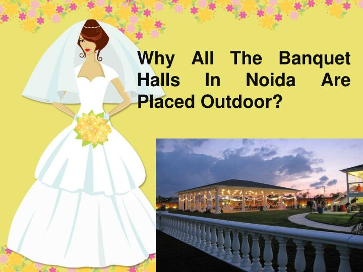 why all the banquet halls in noida are placed outdoor n.