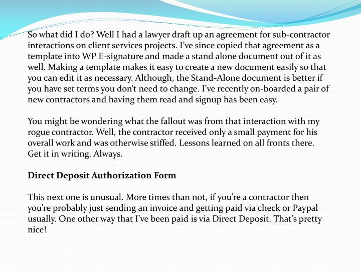 So what did I do? Well I had a lawyer draft up an agreement for sub-contractor interactions on client services projects. I've since copied that agreement as a template into WP E-signature and made a stand alone document out of it as well. Making a template makes it easy to create a new document easily so that you can edit it as necessary. Although, the Stand-Alone document is better if you have set terms you don't need to change. I've recently on-boarded a pair of new
