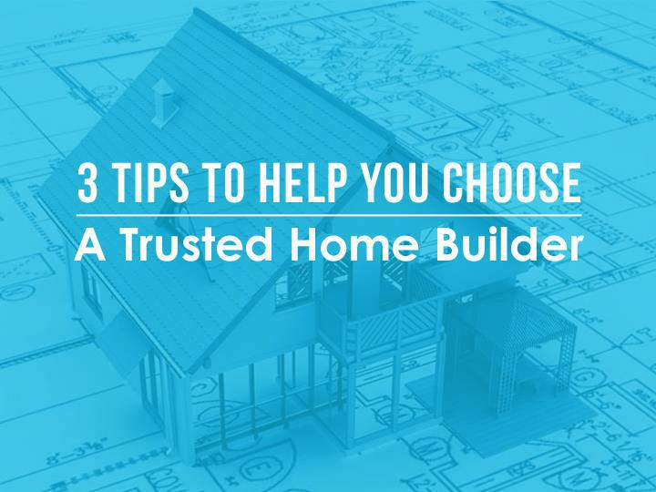 3 Tips To Help You Choose A Trusted Home Builder