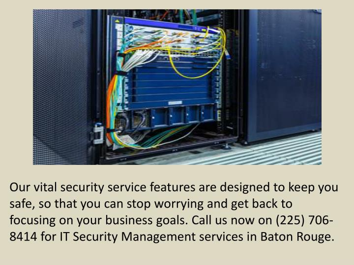 Our vital security service features are designed to keep you safe, so that you can stop worrying and get back to focusing on your business goals. Call us now on (225) 706-8414 for IT Security Management services in Baton Rouge.