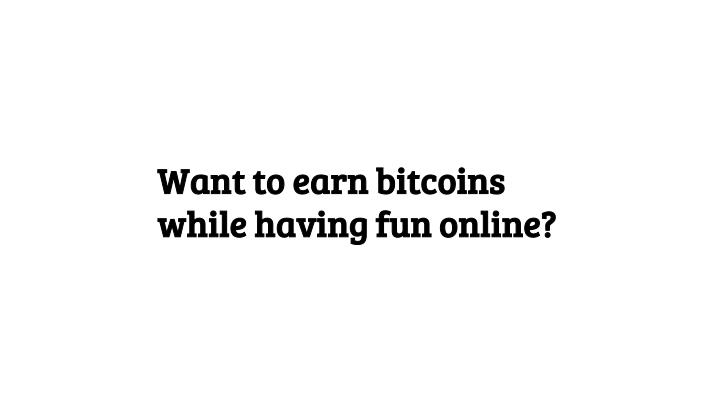 Want to earn bitcoins while having fun online?