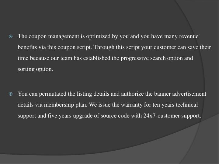 The coupon management is optimized by you and you have many revenue benefits via this coupon script. Through this script your customer can save their time because our team has established the progressive search option and sorting option.