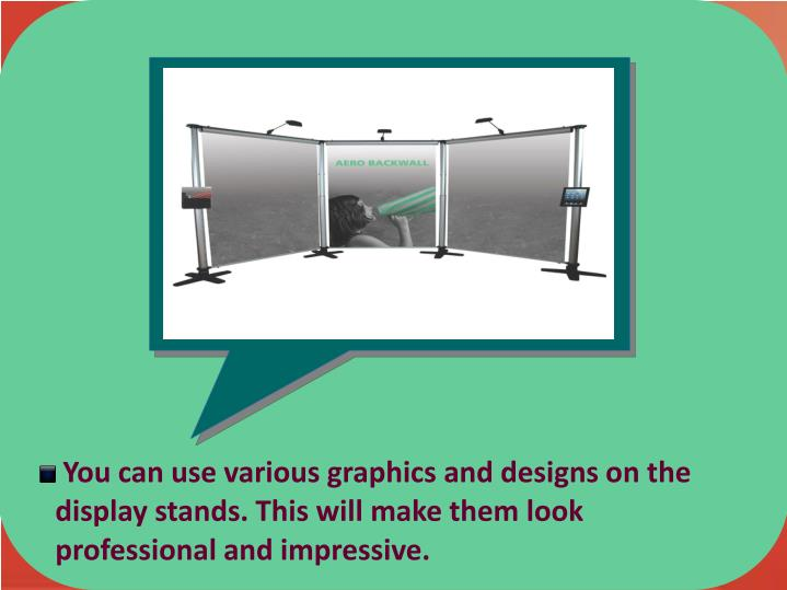 You can use various graphics and designs on the 	     display stands. This will make them look 			          professional and impressive.