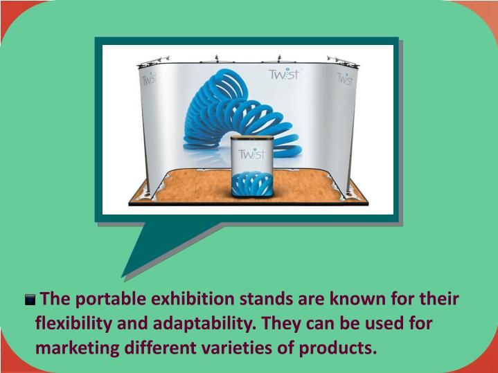 The portable exhibition stands are known for their     flexibility and adaptability. They can be used for          marketing different varieties of products.