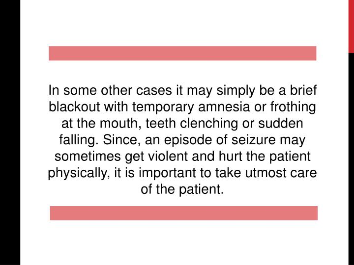 In some other cases it may simply be a brief blackout with temporary amnesia or frothing at the mout...