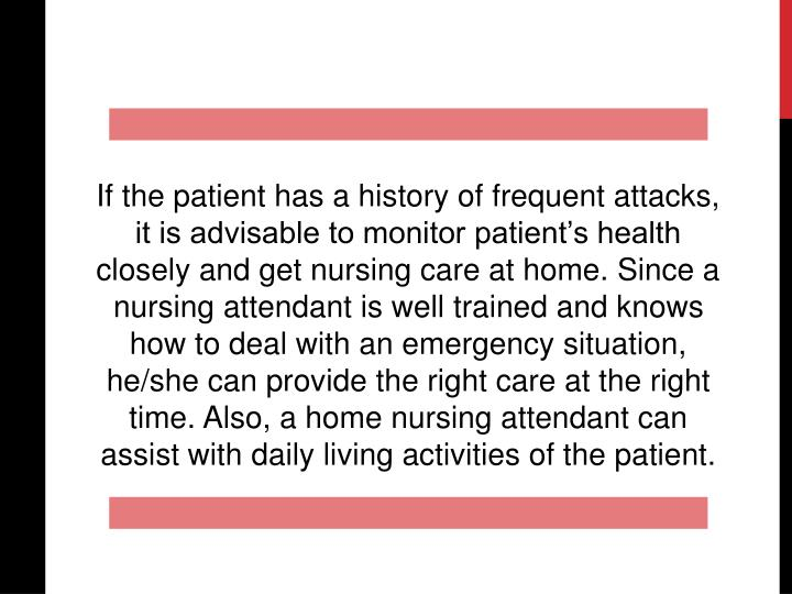 If the patient has a history of frequent attacks, it is advisable to monitor patient's health closely and get nursing care at home. Since a nursing attendant is well trained and knows how to deal with an emergency situation, he/she can provide the right care at the right time. Also, a home nursing attendant can assist with daily living activities of the patient.
