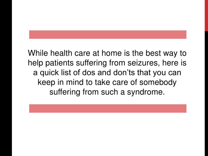 While health care at home is the best way to help patients suffering from seizures, here is a quick list of dos and don'ts that you can keep in mind to take care of somebody suffering from such a syndrome.