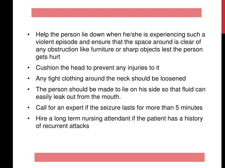 Help the person lie down when he/she is experiencing such a violent episode and ensure that the space around is clear of any obstruction like furniture or sharp objects lest the person gets hurt