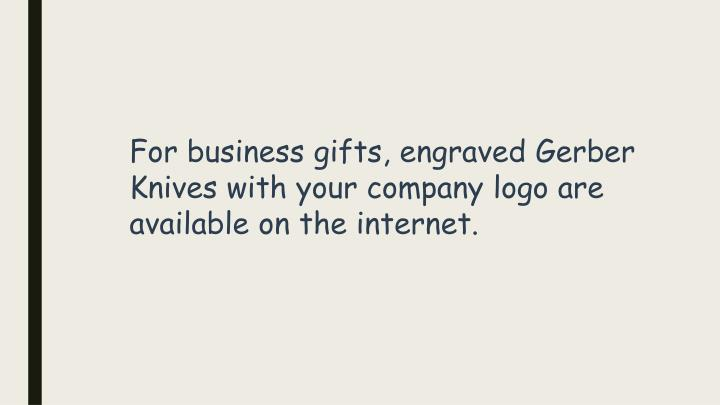 For business gifts, engraved Gerber Knives with your company logo are available on the internet.
