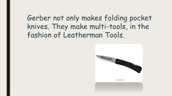 Gerber not only makes folding pocket knives. They make multi-tools, in the fashion of Leatherman Tools.