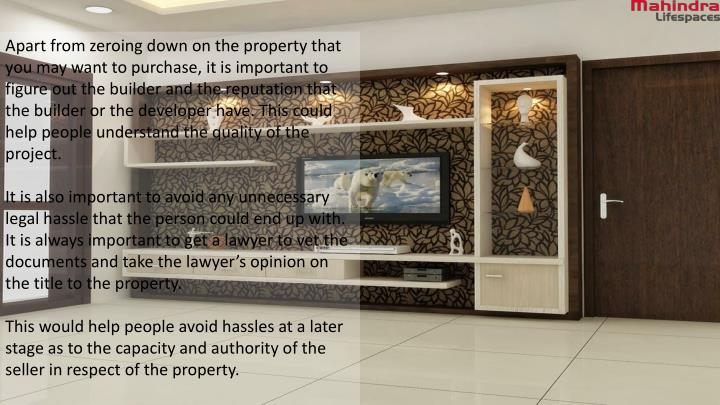 Apart from zeroing down on the property that you may want to purchase, it is important to figure out the builder and the reputation that the builder or the developer have.