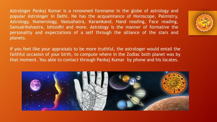 Astrologer Pankaj Kumar is a renowned forename in the globe of astrology and popular Astrologer in Delhi. He has the acquaintance of Horoscope, Palmistry, Astrology, Numerology, Vastushatra,