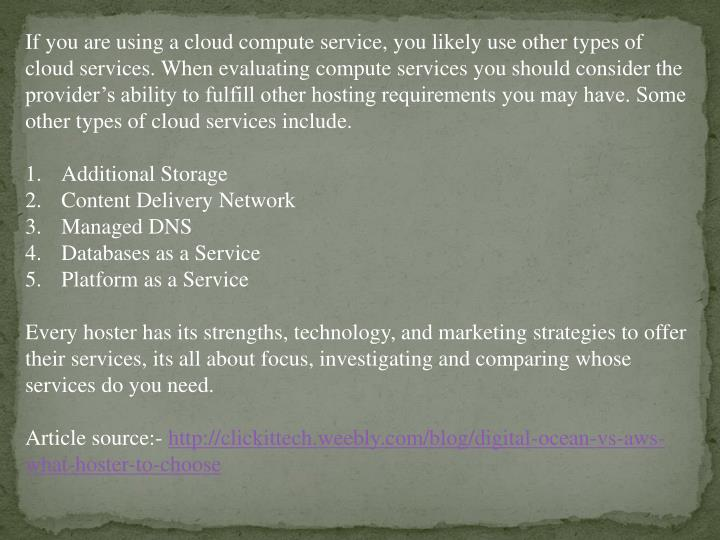 If you are using a cloud compute service, you likely use other types of cloud services. When evaluating compute services you should consider the provider's ability to fulfill other hosting requirements you may have. Some other types of cloud services include.