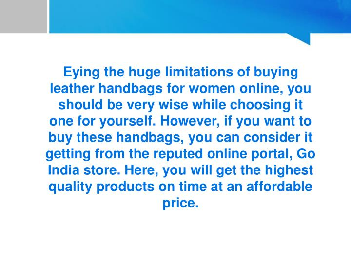 Eying the huge limitations of buying leather handbags for women online, you should be very wise while choosing it one for yourself. However, if you want to buy these handbags, you can consider it getting from the reputed online portal, Go India store. Here, you will get the highest quality products on time at an affordable price.
