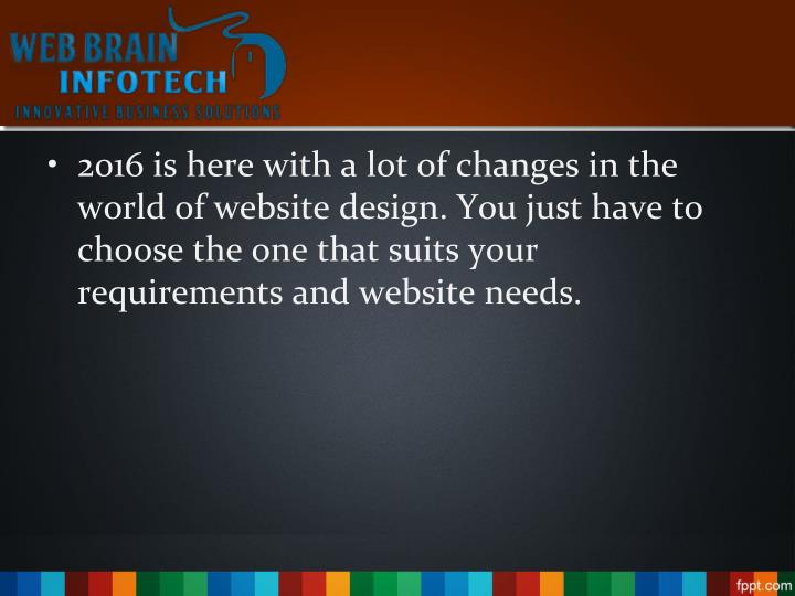 2016 is here with a lot of changes in the world of website design. You just have to choose the one that suits your requirements and website needs.