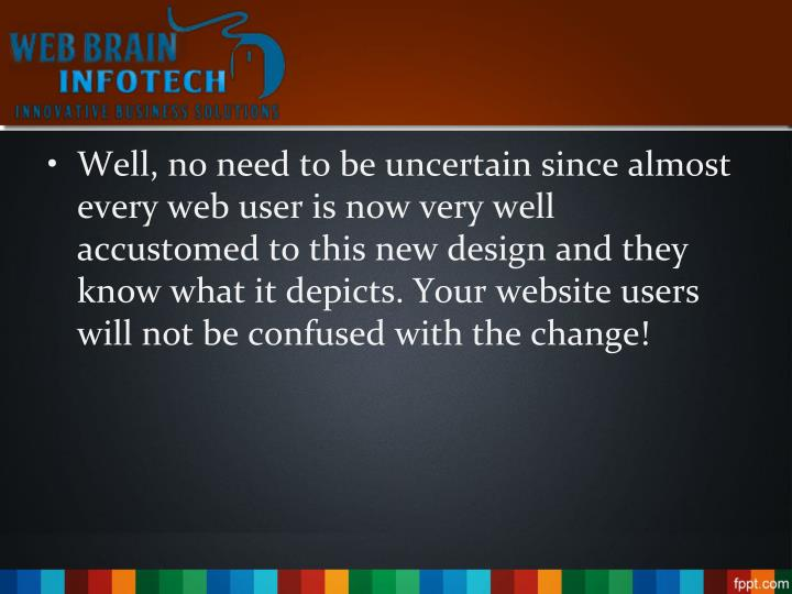 Well, no need to be uncertain since almost every web user is now very well accustomed to this new design and they know what it depicts. Your website users will not be confused with the change!