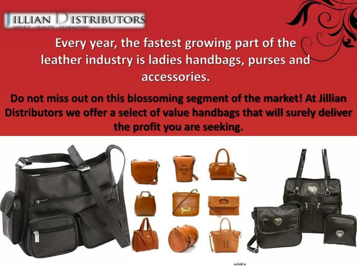 Every year, the fastest growing part of the leather industry is ladies handbags, purses and accessories.