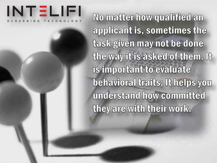 No matter how qualified an applicant is, sometimes the task given may not be done the way it is asked of them. It is important to evaluate behavioral traits; It helps you understand how committed they are with their work.