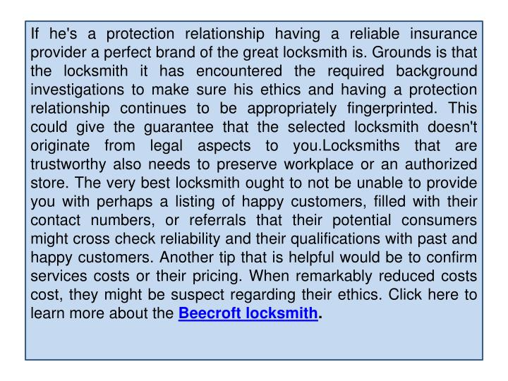 If he's a protection relationship having a reliable insurance provider a perfect brand of the great locksmith is. Grounds is that the locksmith it has encountered the required background investigations to make sure his ethics and having a protection relationship continues to be appropriately fingerprinted. This could give the guarantee that the selected locksmith doesn't originate from legal aspects to