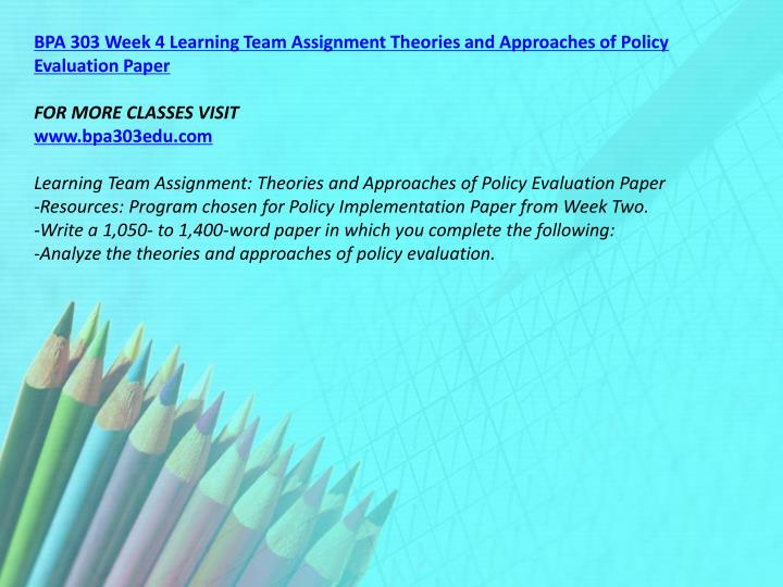 BPA 303 Week 4 Learning Team Assignment Theories and Approaches of Policy Evaluation Paper