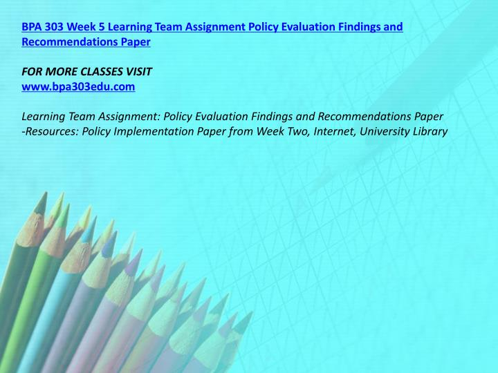 BPA 303 Week 5 Learning Team Assignment Policy Evaluation Findings and Recommendations Paper