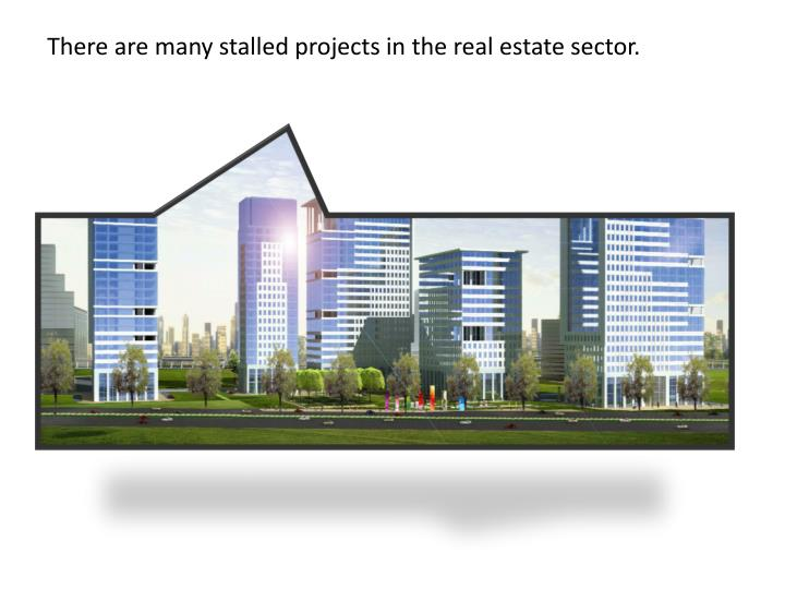There are many stalled projects in the real estate sector.