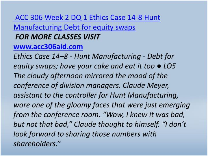 ACC 306 Week 2 DQ 1 Ethics Case 14-8 Hunt Manufacturing Debt for equity swaps