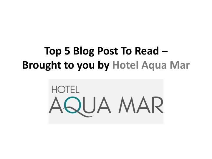 Top 5 blog post to read brought to you by hotel aqua mar
