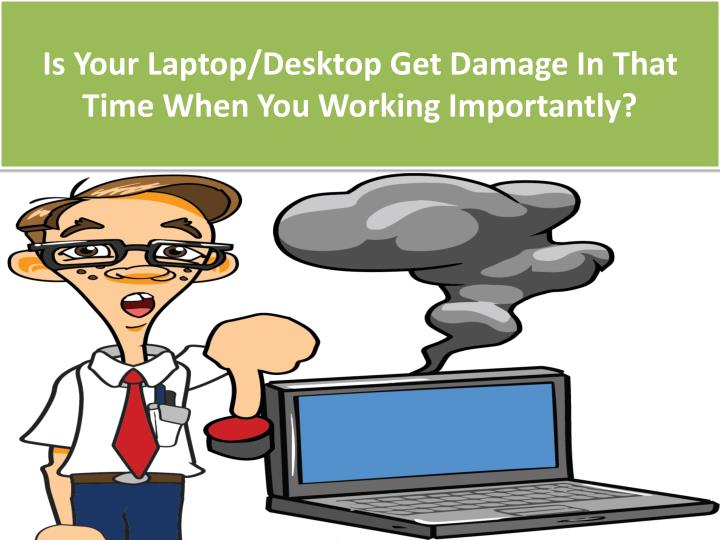 Is Your Laptop/Desktop Get Damage In That Time When You Working Importantly?