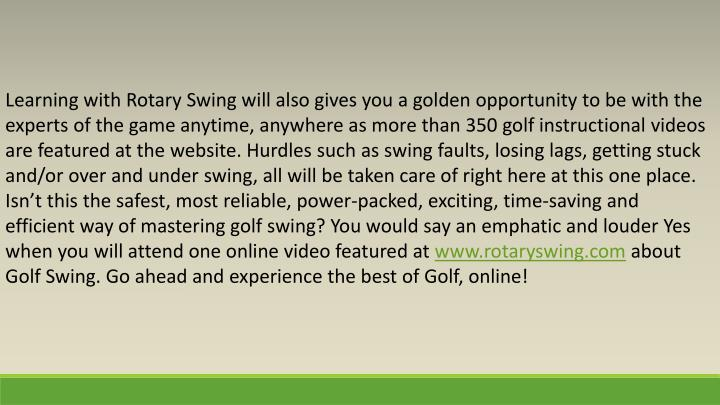 Learning with Rotary Swing will also gives you a golden opportunity to be with the experts of the game anytime, anywhere as more than 350 golf instructional videos are featured at the website. Hurdles such as swing faults, losing lags, getting stuck and/or over and under swing, all will be taken care of right here at this one place. Isn't this the safest, most reliable, power-packed, exciting, time-saving and efficient way of mastering golf swing? You would say an emphatic and louder Yes when you will attend one online video featured at