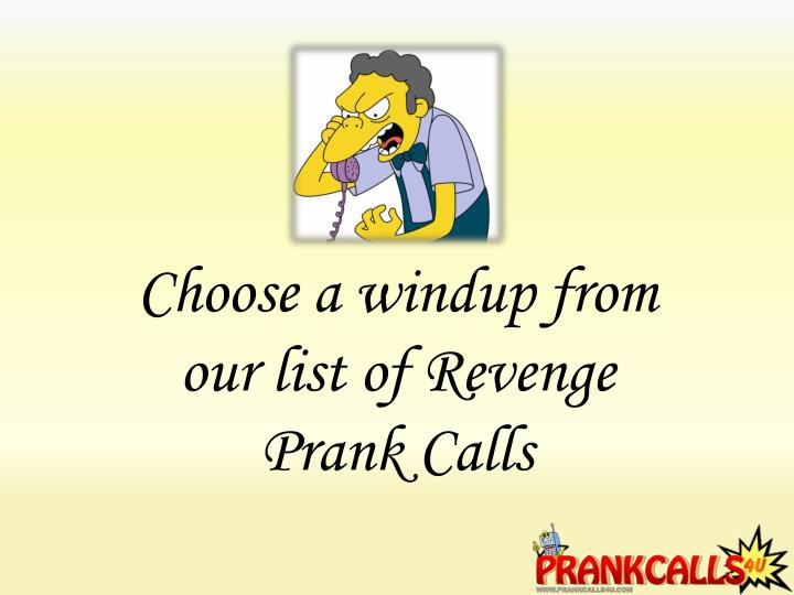 Choose a windup from our list of Revenge Prank Calls