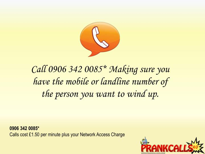 Call 0906 342 0085* Making sure you have the mobile or landline number of the person you want to wind up.
