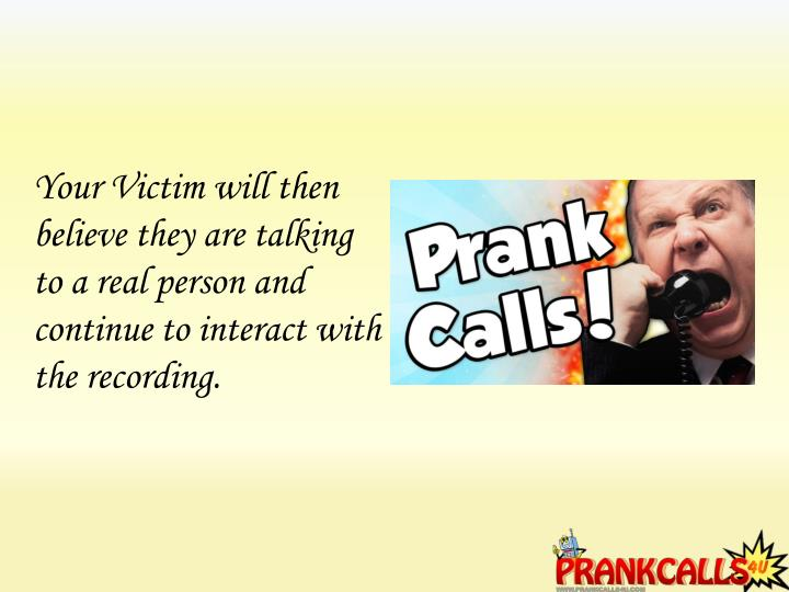 Your Victim will then believe they are talking to a real person and continue to interact with the recording.