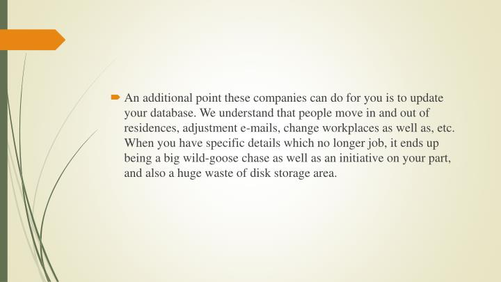 An additional point these companies can do for you is to update your database. We understand that people move in and out of residences, adjustment e-mails, change workplaces as well as, etc. When you have specific details which no longer job, it ends up being a big wild-goose chase as well as an initiative on your part, and also a huge waste of disk storage area.