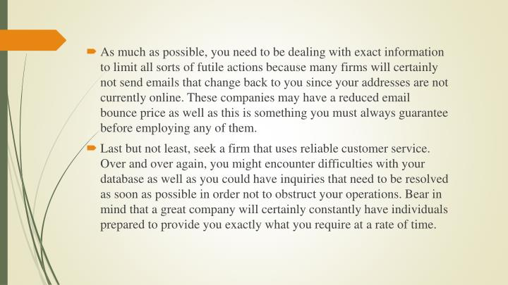 As much as possible, you need to be dealing with exact information to limit all sorts of futile actions because many firms will certainly not send emails that change back to you since your addresses are not currently online. These companies may have a reduced email bounce price as well as this is something you must always guarantee before employing any of them.
