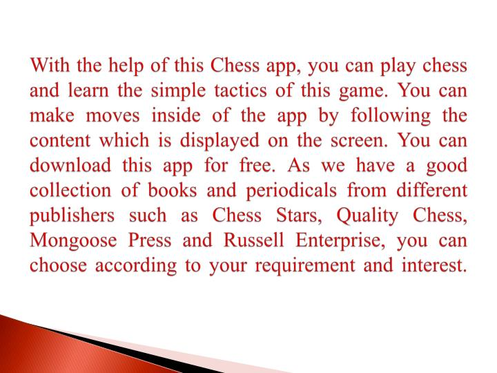With the help of this Chess app, you can play chess and learn the simple tactics of this game. You can make moves inside of the app by following the content which is displayed on the screen. You can download this app for free. As we have a good collection of books and periodicals from different publishers such as Chess Stars, Quality Chess, Mongoose Press and Russell Enterprise, you can choose according to your requirement and interest.