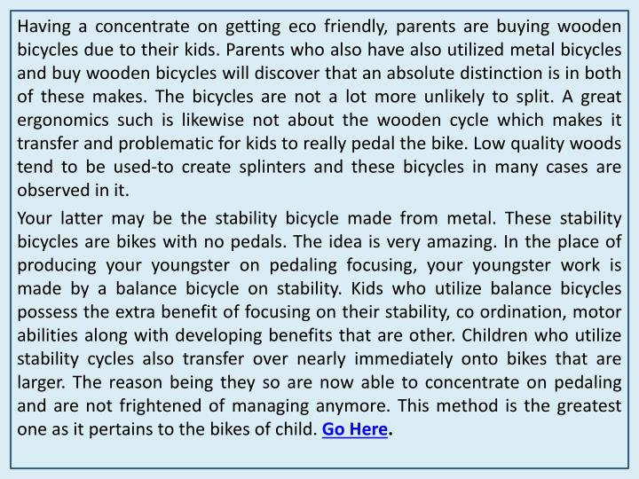 Having a concentrate on getting eco friendly, parents are buying wooden bicycles due to their kids. ...