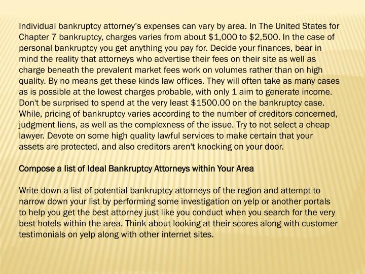 Individual bankruptcy attorney's expenses can vary by area. In The United States for Chapter 7 ban...