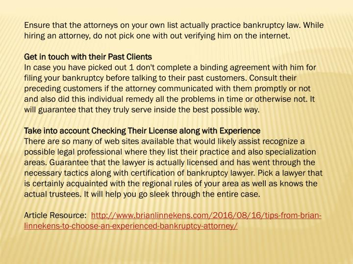 Ensure that the attorneys on your own list actually practice bankruptcy law. While hiring an attorne...