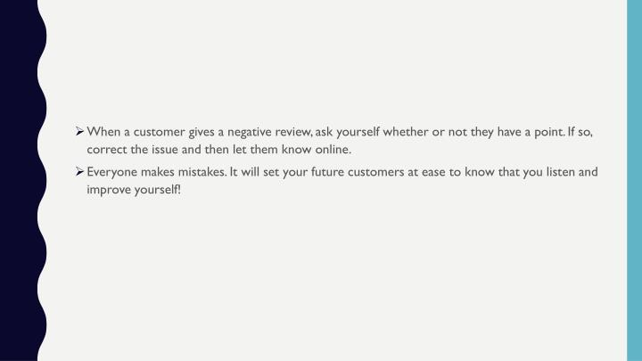 When a customer gives a negative review, ask yourself whether or not they have a point. If so, correct the issue and then let them know online.
