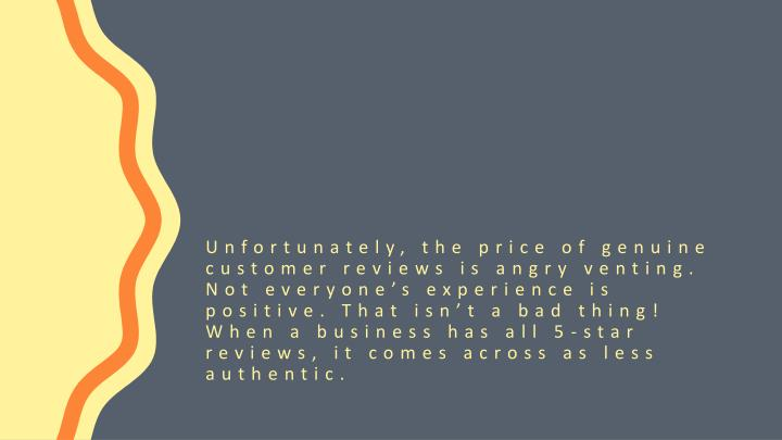 Unfortunately, the price of genuine customer reviews is angry venting. Not everyone's experience is positive. That isn't a bad thing! When a business has all 5-star reviews, it comes across as less authentic.