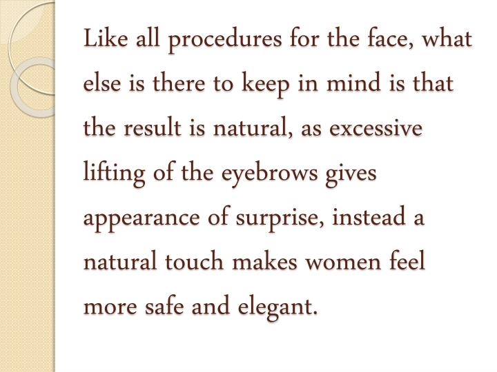 Like all procedures for the face, what else is there to keep in mind is that the result is natural, as excessive lifting of the eyebrows gives appearance of surprise, instead a natural touch makes women feel more safe and elegant.