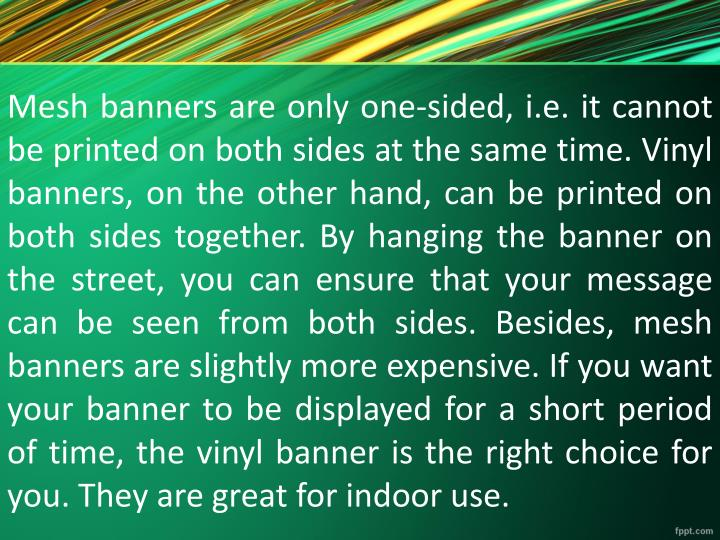 Mesh banners are only one-sided, i.e. it cannot be printed on both sides at the same time. Vinyl banners, on the other hand, can be printed on both sides together. By hanging the banner on the street, you can ensure that your message can be seen from both sides. Besides, mesh banners are slightly more expensive. If you want your banner to be displayed for a short period of time, the vinyl banner is the right choice for you. They are great for indoor use.